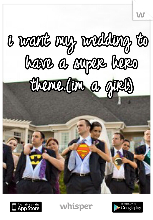 i want my wedding to have a super hero theme.(im a girl)