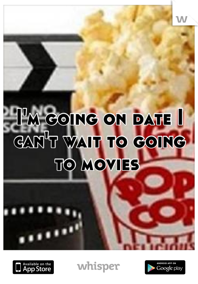 I'm going on date I can't wait to going to movies
