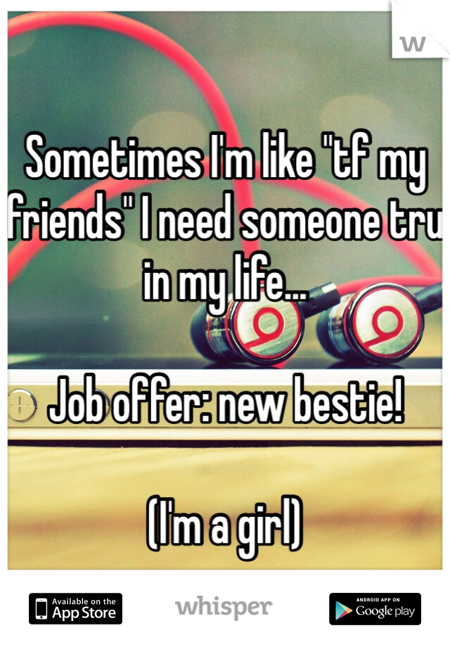 "Sometimes I'm like ""tf my friends"" I need someone tru in my life...   Job offer: new bestie!   (I'm a girl)"