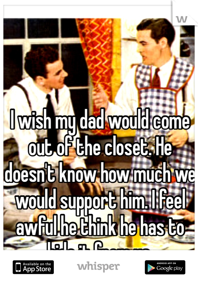 I wish my dad would come out of the closet. He doesn't know how much we would support him. I feel awful he think he has to hide it from us.