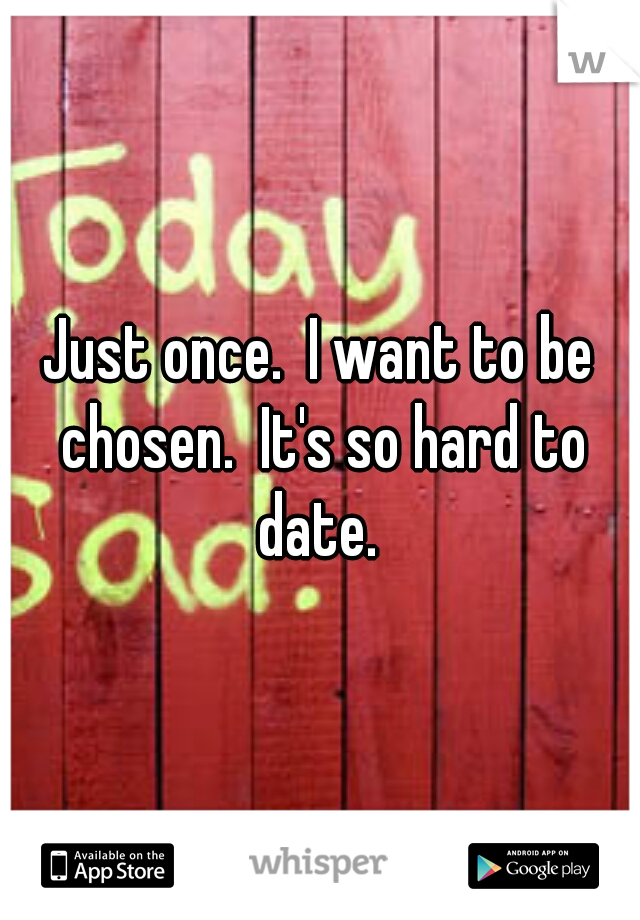 Just once.  I want to be chosen.  It's so hard to date.