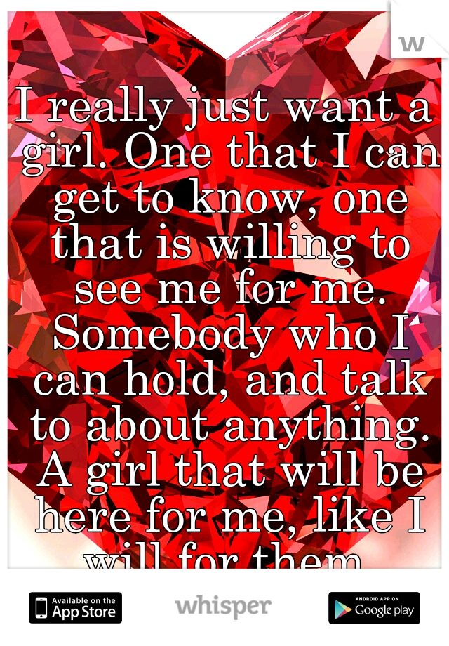 I really just want a girl. One that I can get to know, one that is willing to see me for me. Somebody who I can hold, and talk to about anything. A girl that will be here for me, like I will for them.