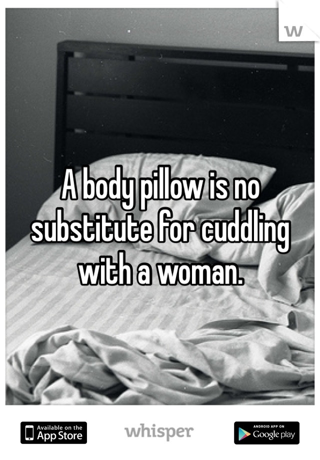 A body pillow is no substitute for cuddling with a woman.