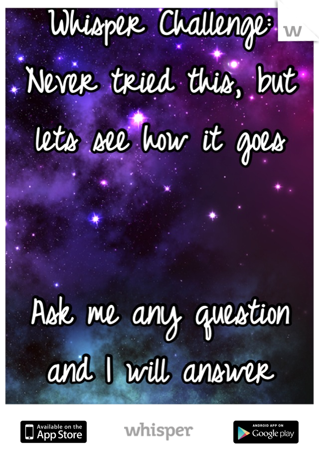 Whisper Challenge: Never tried this, but lets see how it goes   Ask me any question and I will answer honestly