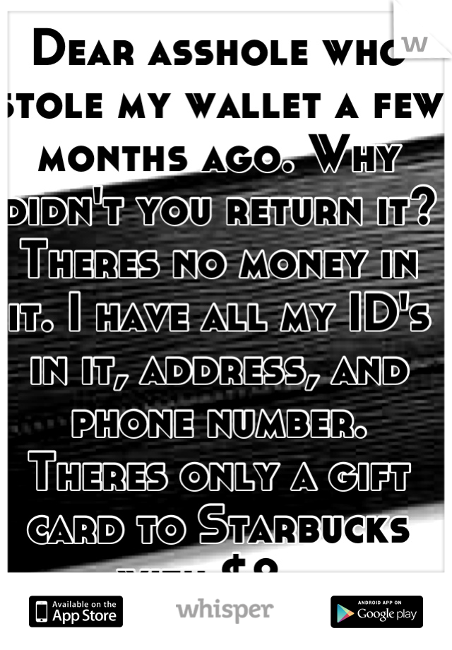 Dear asshole who stole my wallet a few months ago. Why didn't you return it? Theres no money in it. I have all my ID's in it, address, and phone number.  Theres only a gift card to Starbucks with $2..