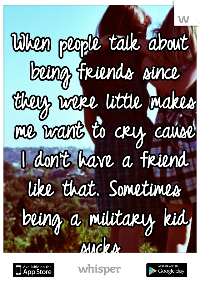 When people talk about being friends since they were little makes me want to cry cause I don't have a friend like that. Sometimes being a military kid sucks