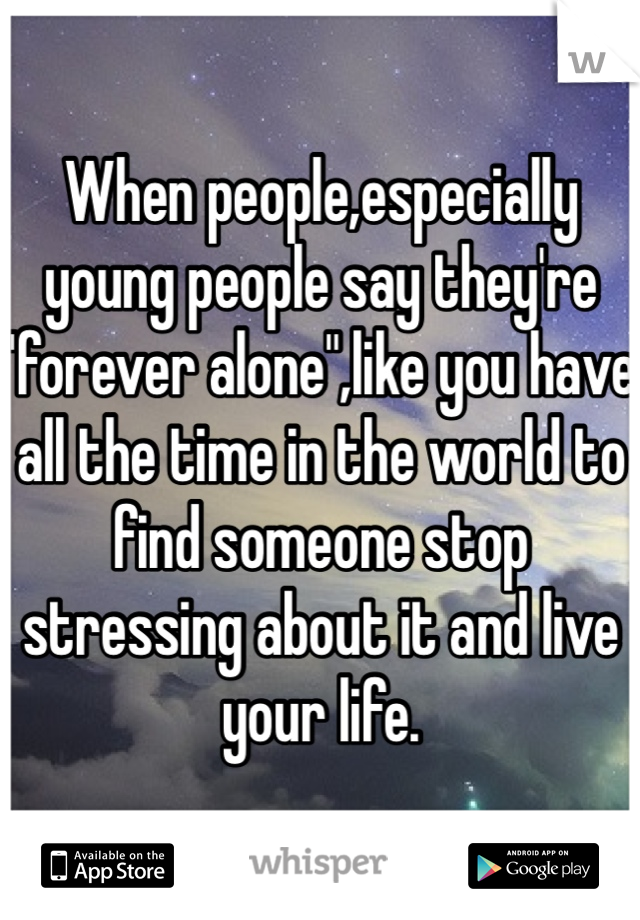 "When people,especially young people say they're ""forever alone"",like you have all the time in the world to find someone stop stressing about it and live your life."