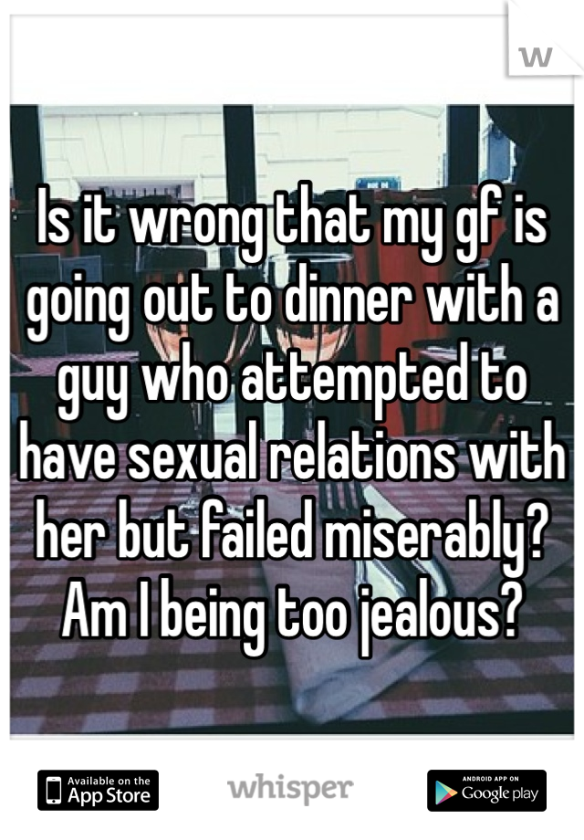 Is it wrong that my gf is going out to dinner with a guy who attempted to have sexual relations with her but failed miserably? Am I being too jealous?