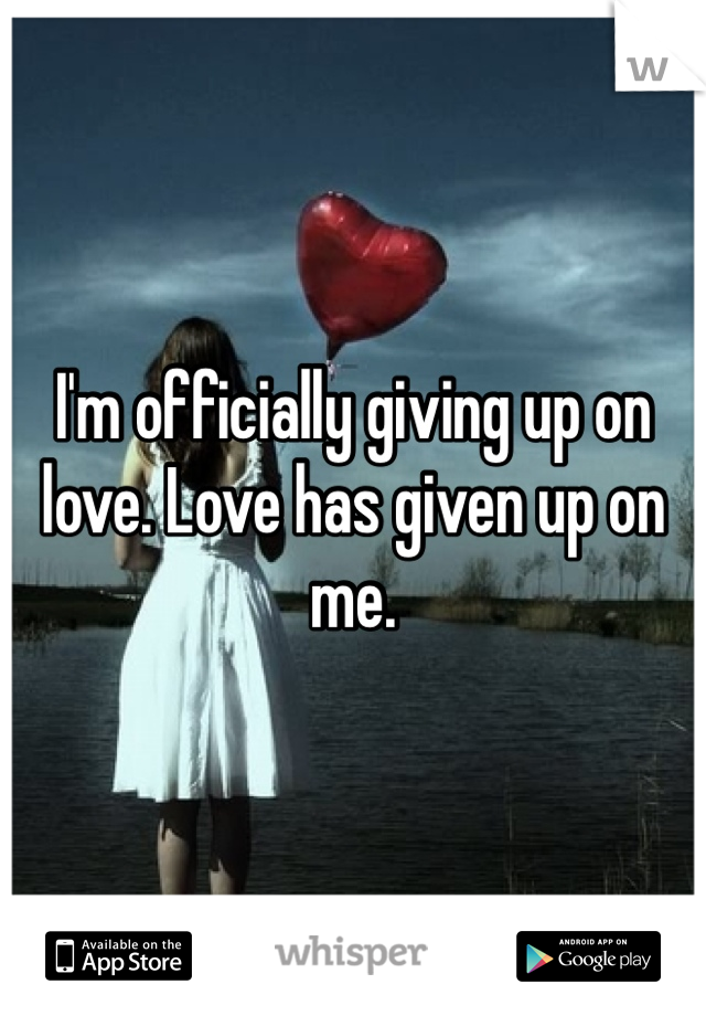 I'm officially giving up on love. Love has given up on me.