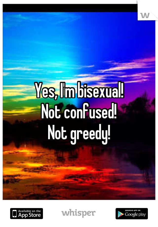 Yes, I'm bisexual! Not confused! Not greedy!