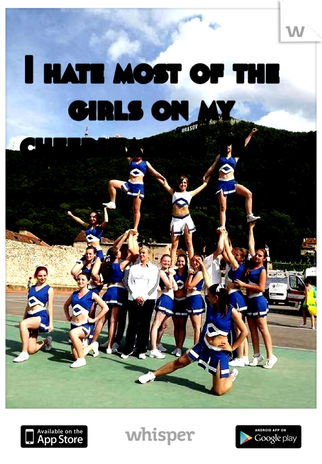 I hate most of the girls on my cheerleading team
