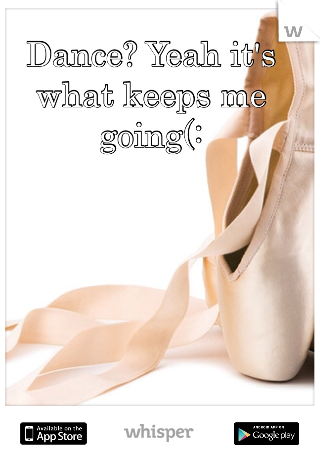 Dance? Yeah it's what keeps me going(: