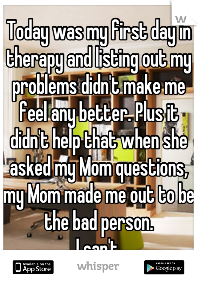 Today was my first day in therapy and listing out my problems didn't make me feel any better. Plus it didn't help that when she asked my Mom questions, my Mom made me out to be the bad person. I can't.