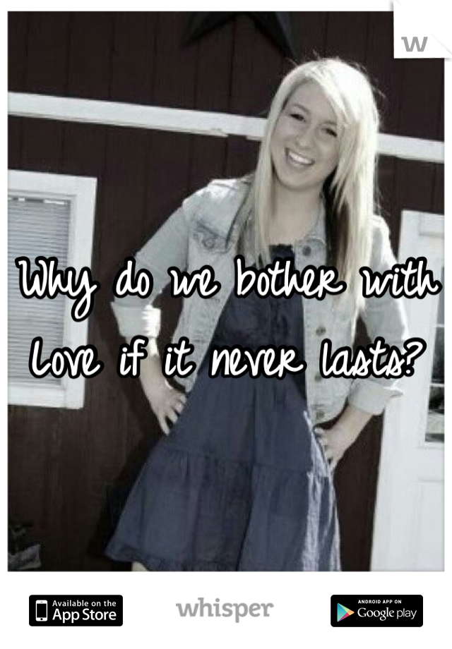 Why do we bother with Love if it never lasts?