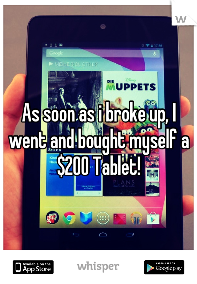 As soon as i broke up, I went and bought myself a $200 Tablet!
