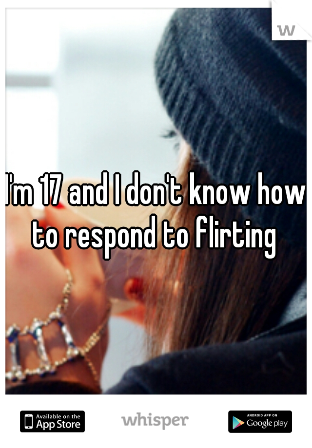 I'm 17 and I don't know how to respond to flirting