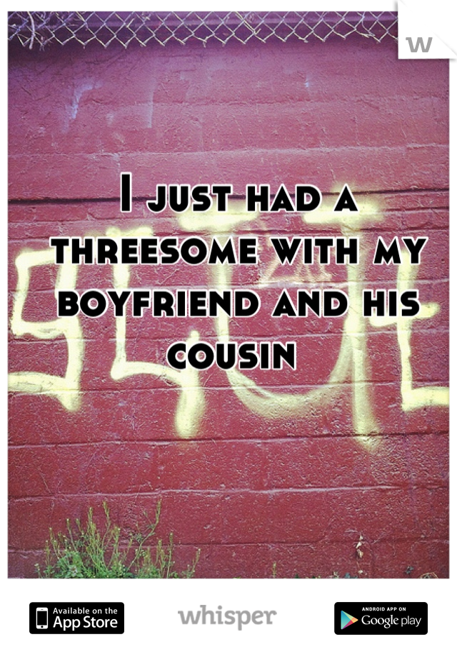 I just had a threesome with my boyfriend and his cousin