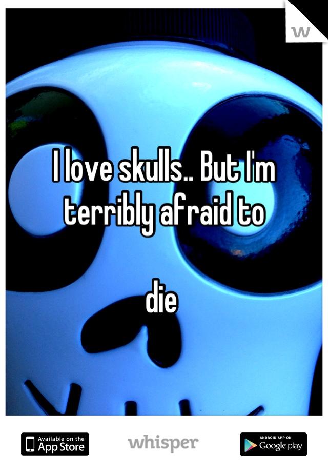 I love skulls.. But I'm terribly afraid to   die