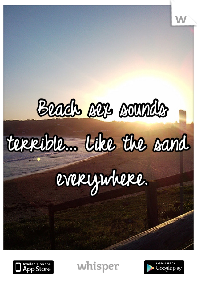 Beach sex sounds terrible... Like the sand everywhere.