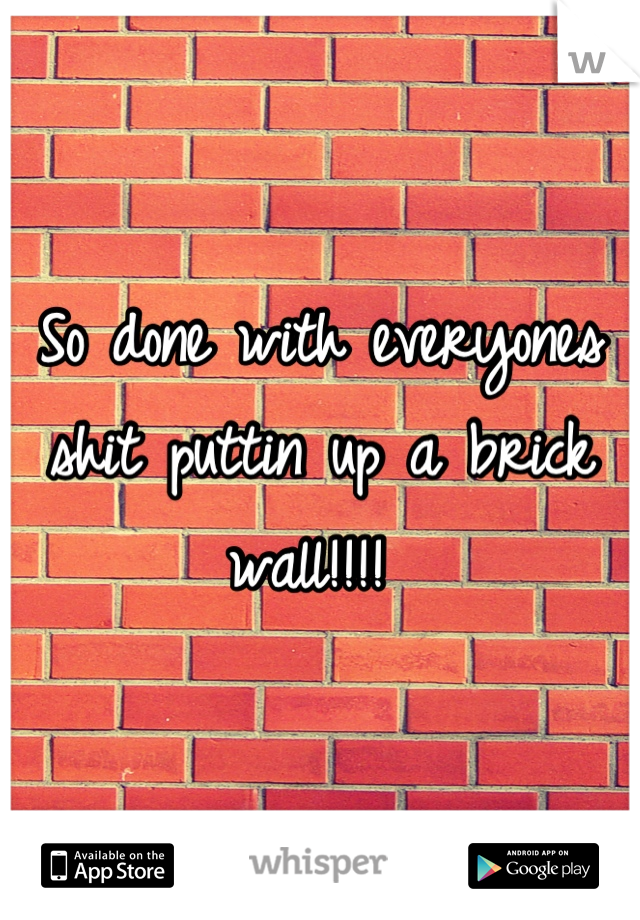 So done with everyones shit puttin up a brick wall!!!!