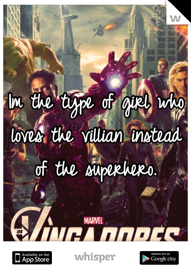 Im the type of girl who loves the villian instead of the superhero.