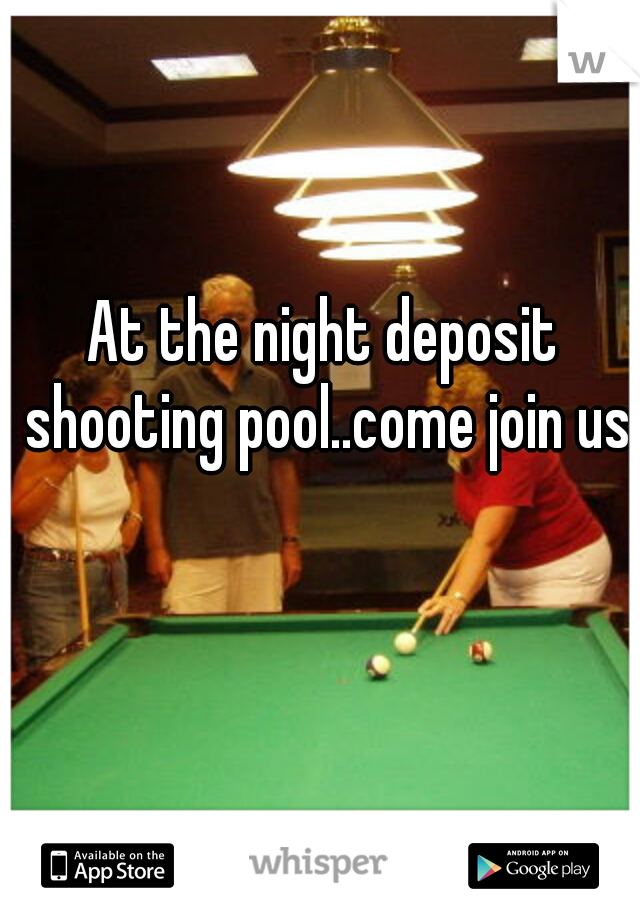 At the night deposit shooting pool..come join us