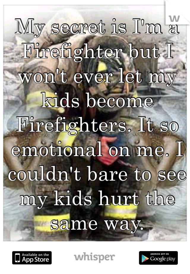 My secret is I'm a Firefighter but I won't ever let my kids become Firefighters. It so emotional on me. I couldn't bare to see my kids hurt the same way.