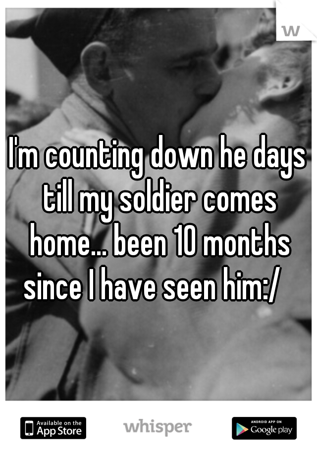 I'm counting down he days till my soldier comes home... been 10 months since I have seen him:/