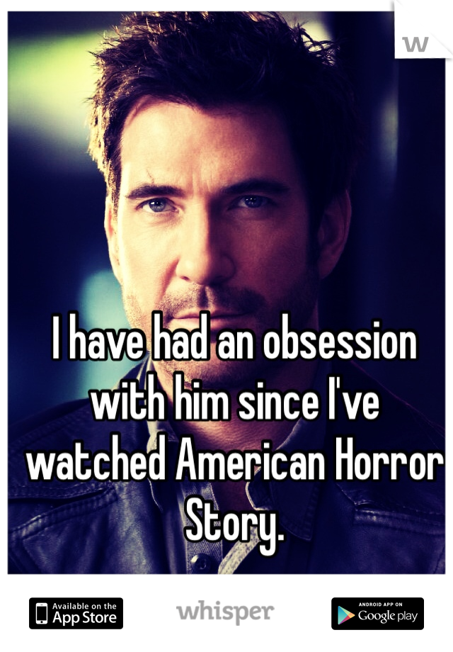 I have had an obsession with him since I've watched American Horror Story.