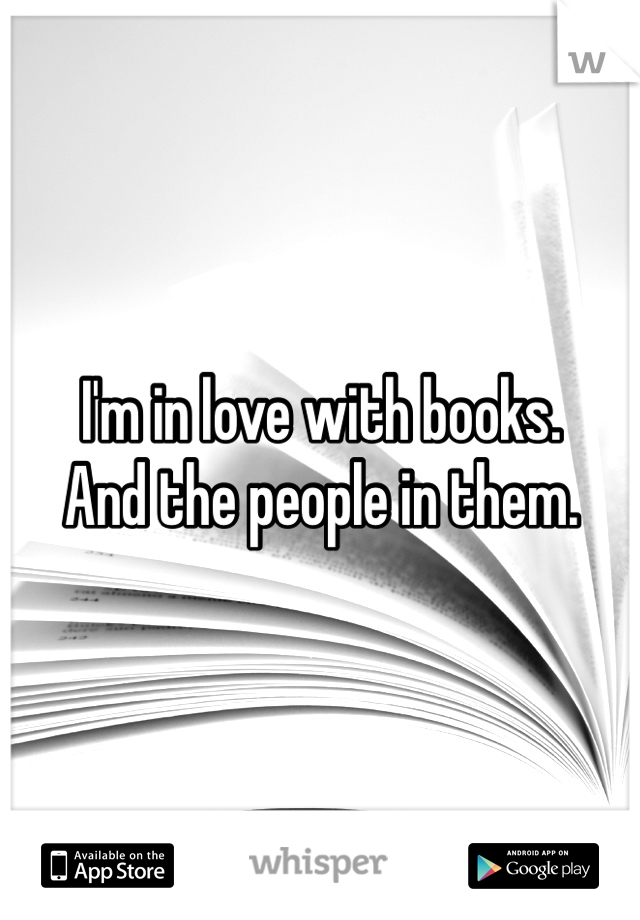 I'm in love with books. And the people in them.
