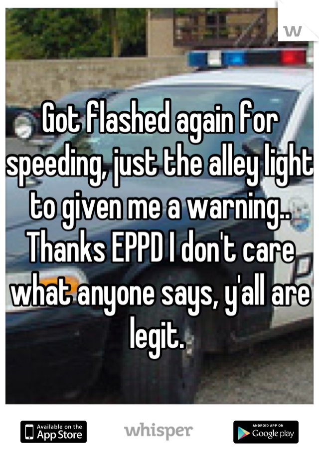Got flashed again for speeding, just the alley light to given me a warning.. Thanks EPPD I don't care what anyone says, y'all are legit.
