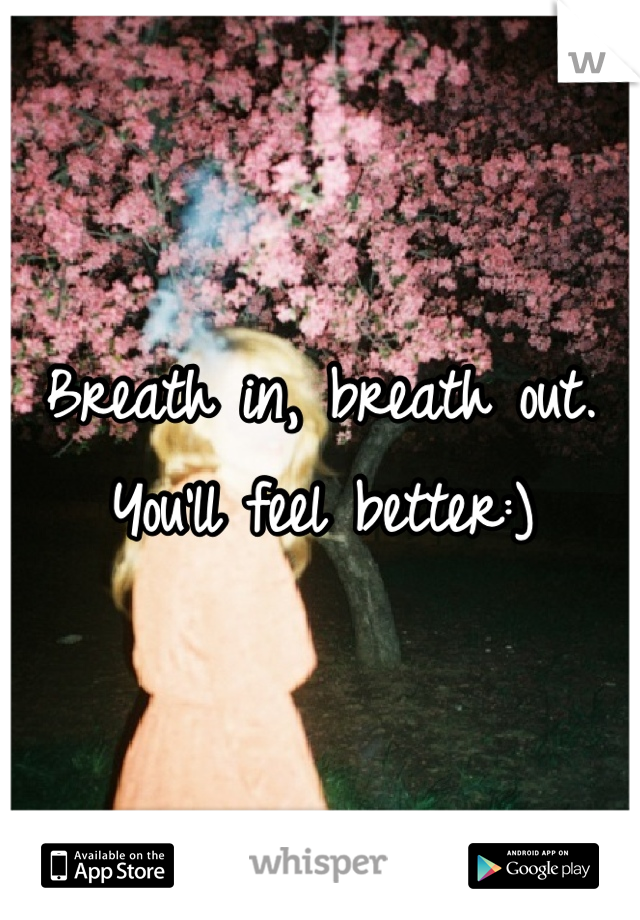 Breath in, breath out. You'll feel better:)