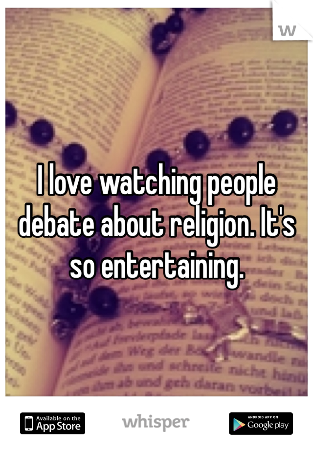 I love watching people debate about religion. It's so entertaining.