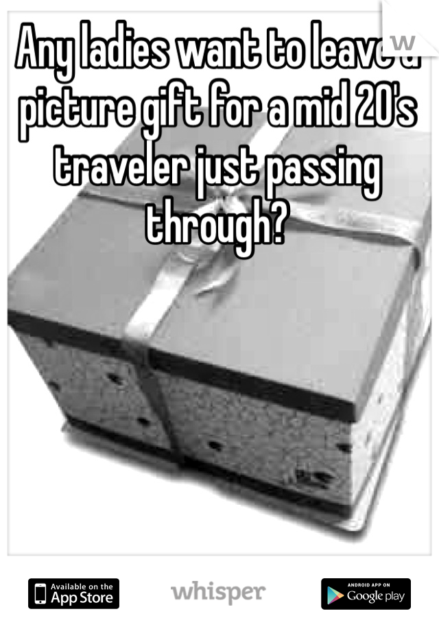 Any ladies want to leave a picture gift for a mid 20's traveler just passing through?