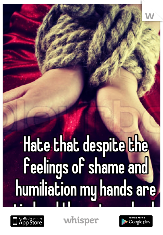 Hate that despite the feelings of shame and humiliation my hands are tied and I have to go back