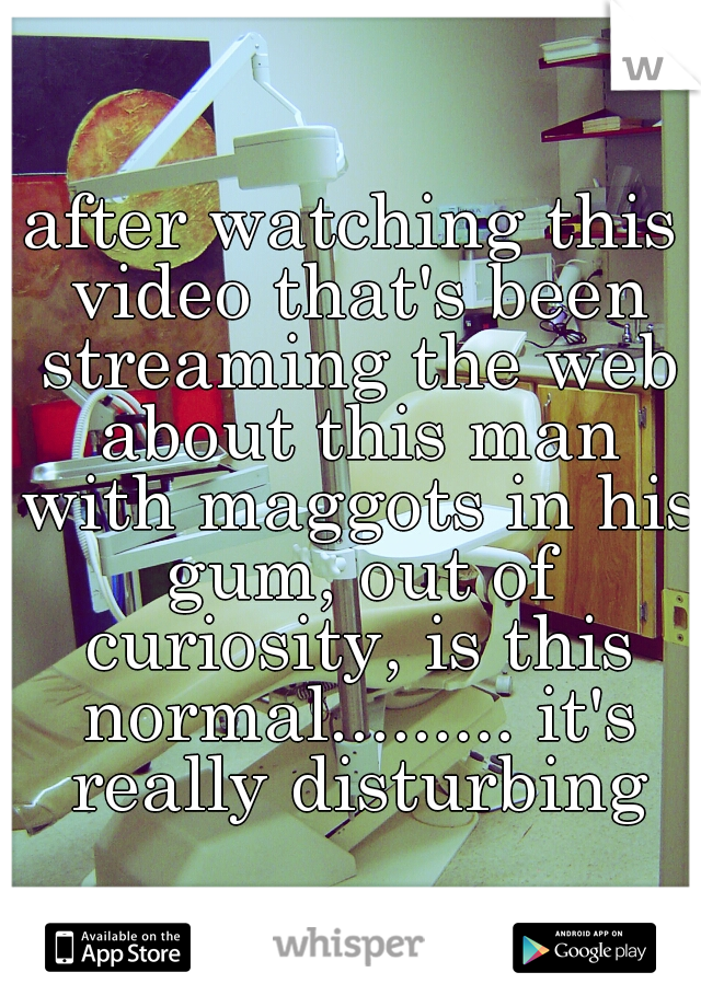 after watching this video that's been streaming the web about this man with maggots in his gum, out of curiosity, is this normal......... it's really disturbing