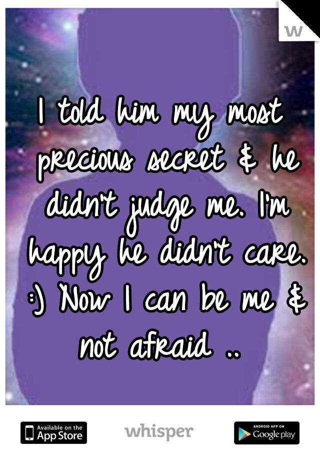 I told him my most precious secret & he didn't judge me. I'm happy he didn't care. :) Now I can be me & not afraid ..