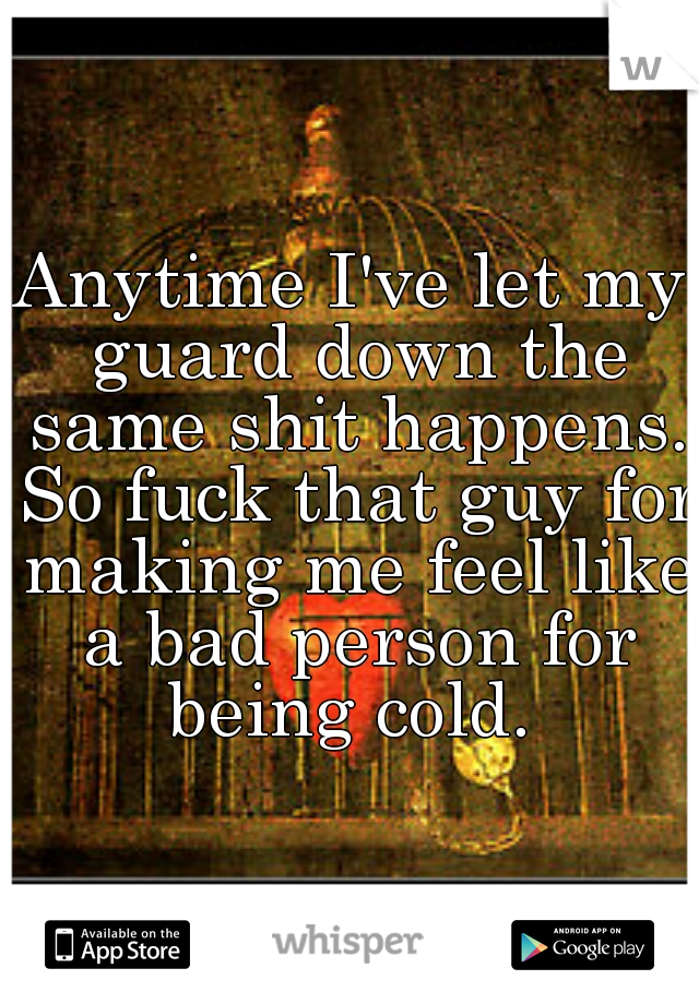 Anytime I've let my guard down the same shit happens. So fuck that guy for making me feel like a bad person for being cold.