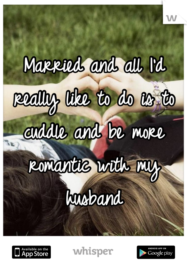 Married and all I'd really like to do is to cuddle and be more romantic with my husband