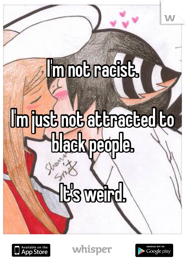 I'm not racist.  I'm just not attracted to black people.  It's weird.
