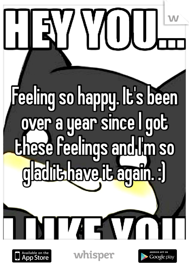 Feeling so happy. It's been over a year since I got these feelings and I'm so glad it have it again. :)