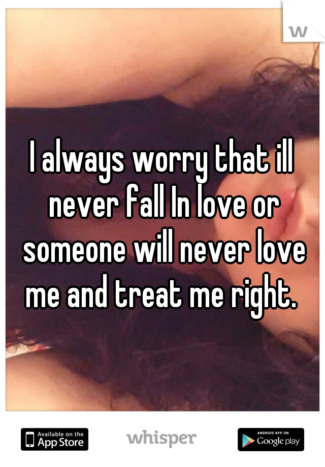 I always worry that ill never fall In love or someone will never love me and treat me right.