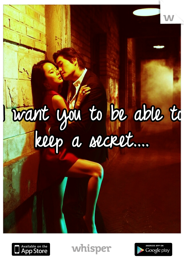 I want you to be able to keep a secret....