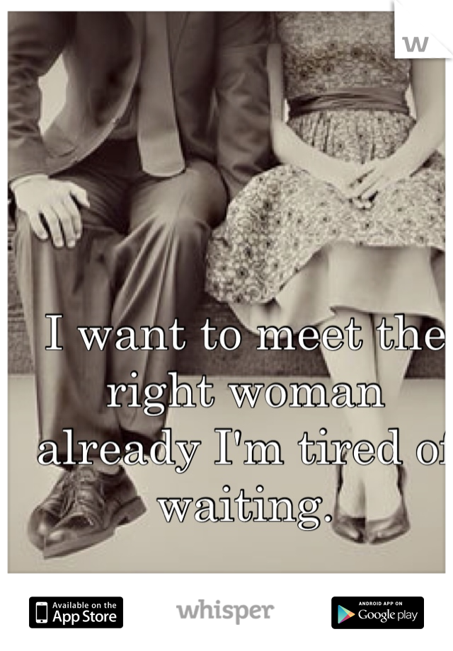 I want to meet the right woman already I'm tired of waiting.
