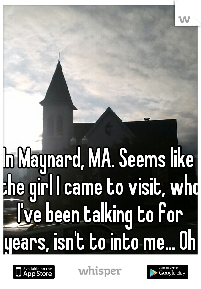 In Maynard, MA. Seems like the girl I came to visit, who I've been talking to for years, isn't to into me... Oh well, I guess. Maynard is nice.
