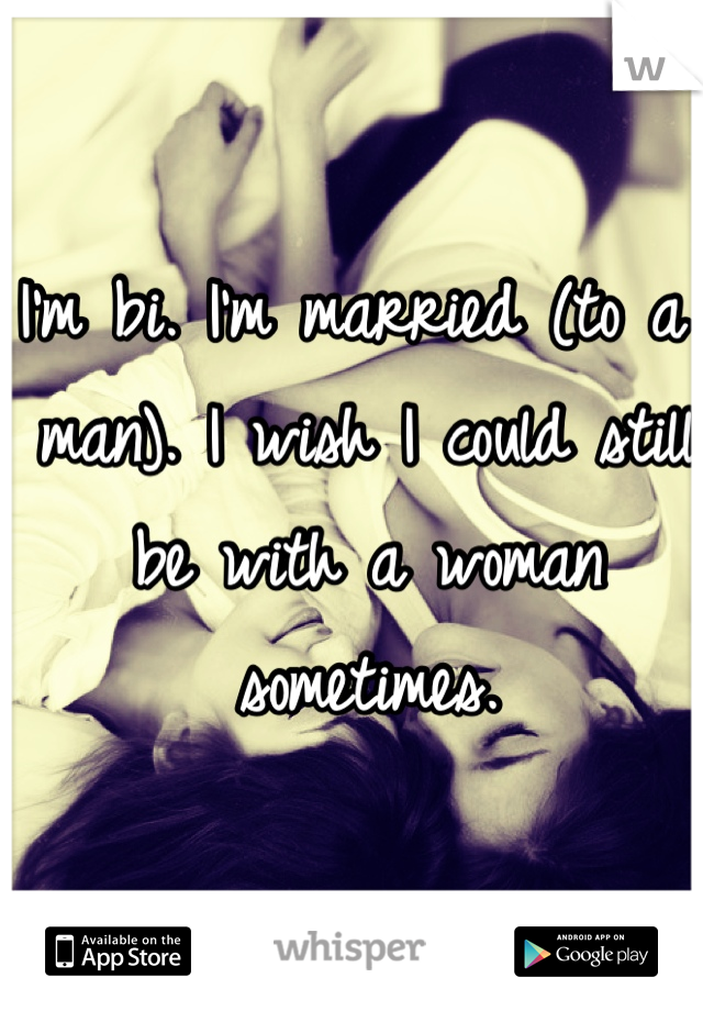 I'm bi. I'm married (to a man). I wish I could still be with a woman sometimes.