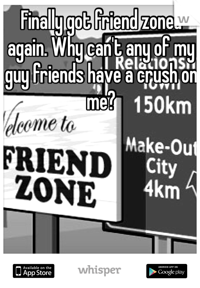 Finally got friend zoned again. Why can't any of my guy friends have a crush on me?