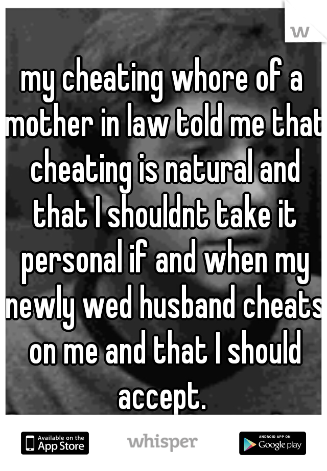 my cheating whore of a mother in law told me that cheating is natural and that I shouldnt take it personal if and when my newly wed husband cheats on me and that I should accept.
