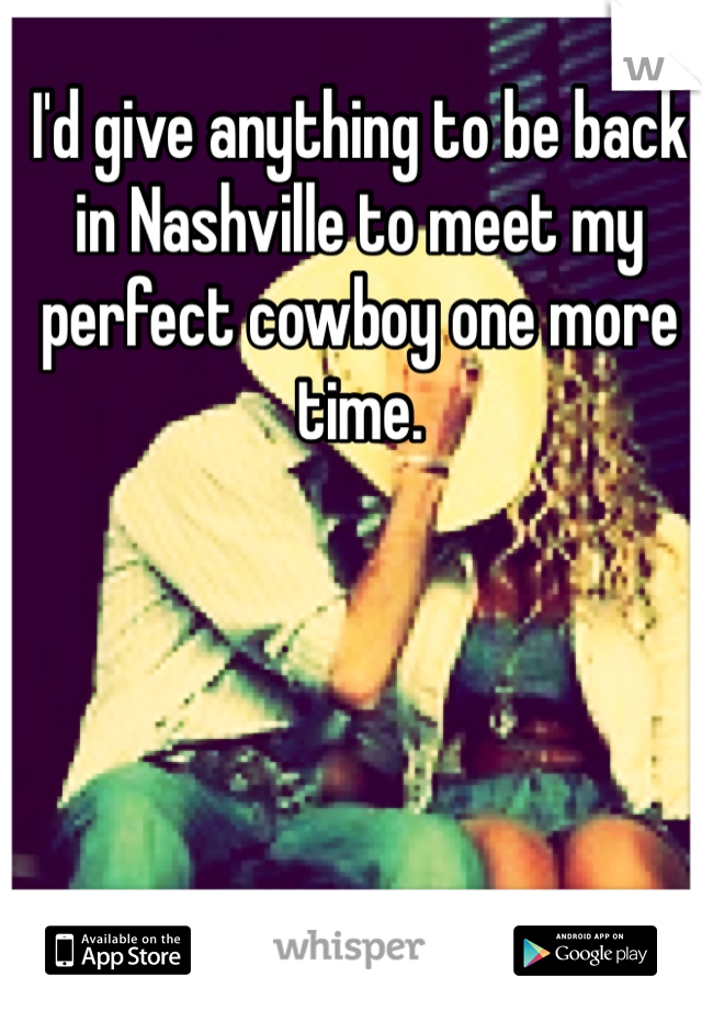 I'd give anything to be back in Nashville to meet my perfect cowboy one more time.