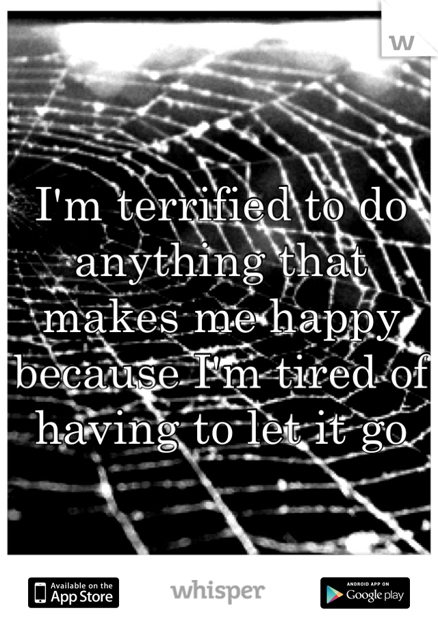 I'm terrified to do anything that makes me happy because I'm tired of having to let it go